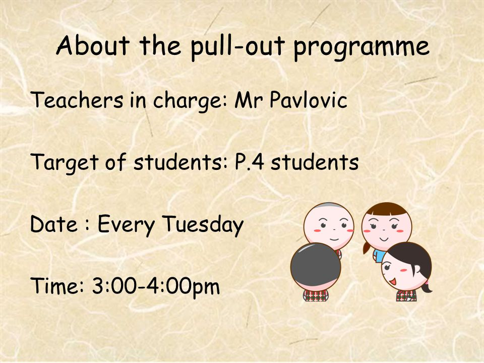 About the pull-out programme Teachers in charge: Mr Pavlovic Target of students: P.4 students Date : Every Tuesday Time: 3:00-4:00pm