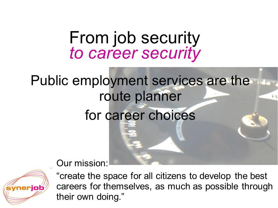 From job security to career security Public employment services are the route planner for career choices Our mission: create the space for all citizens to develop the best careers for themselves, as much as possible through their own doing.