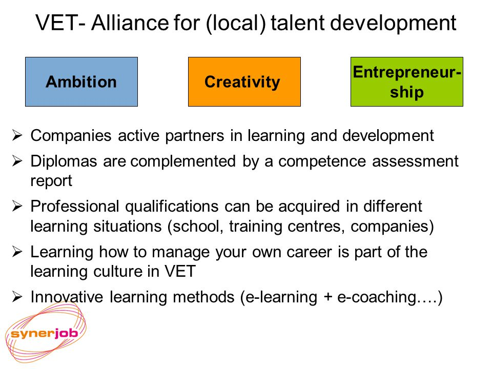 VET- Alliance for (local) talent development Entrepreneur- ship CreativityAmbition Companies active partners in learning and development Diplomas are complemented by a competence assessment report Professional qualifications can be acquired in different learning situations (school, training centres, companies) Learning how to manage your own career is part of the learning culture in VET Innovative learning methods (e-learning + e-coaching….)