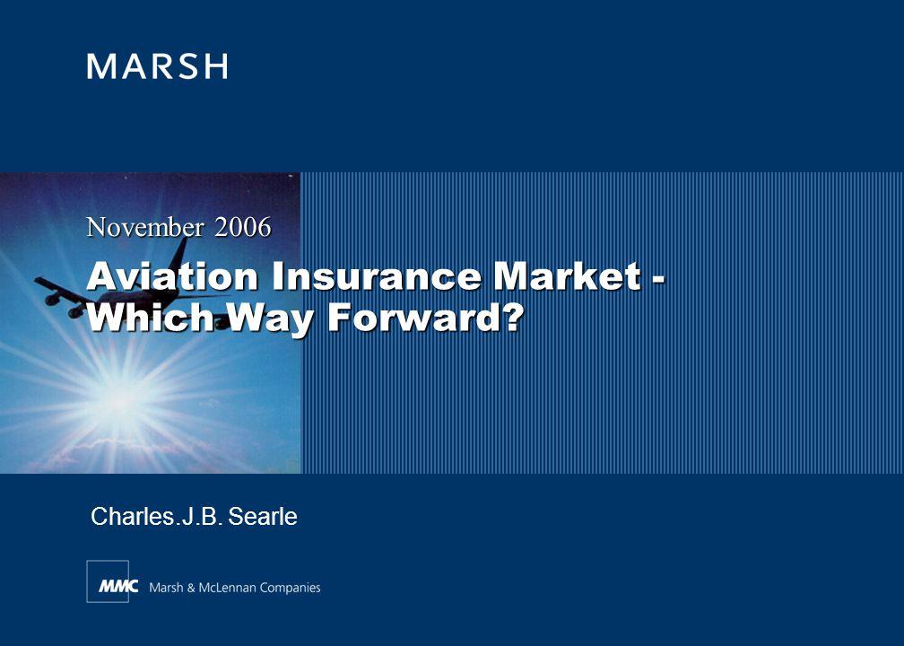 Aviation Insurance Market - Which Way Forward? November 2006 Charles.J.B. Searle