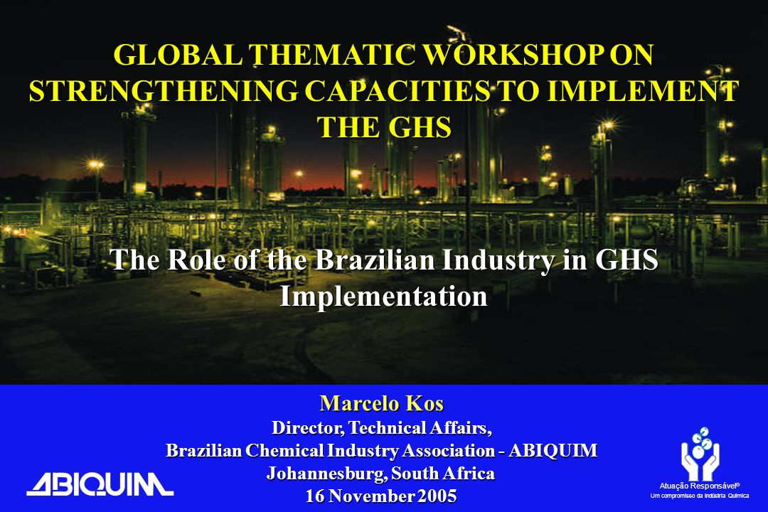 Atuação Responsável ® Um compromisso da Indústria Química GLOBAL THEMATIC WORKSHOP ON STRENGTHENING CAPACITIES TO IMPLEMENT THE GHS The Role of the Brazilian Industry in GHS Implementation Marcelo Kos Director, Technical Affairs, Brazilian Chemical Industry Association - ABIQUIM Johannesburg, South Africa 16 November 2005