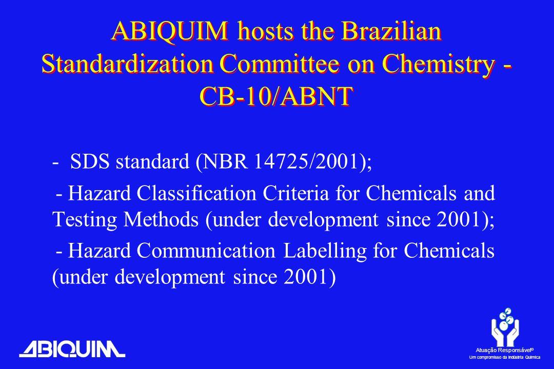 Atuação Responsável ® Um compromisso da Indústria Química ABIQUIM hosts the Brazilian Standardization Committee on Chemistry - CB-10/ABNT - SDS standard (NBR 14725/2001); - Hazard Classification Criteria for Chemicals and Testing Methods (under development since 2001); - Hazard Communication Labelling for Chemicals (under development since 2001)