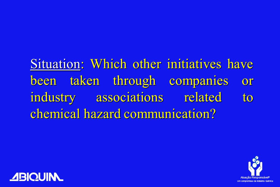 Atuação Responsável ® Um compromisso da Indústria Química Situation: Which other initiatives have been taken through companies or industry associations related to chemical hazard communication