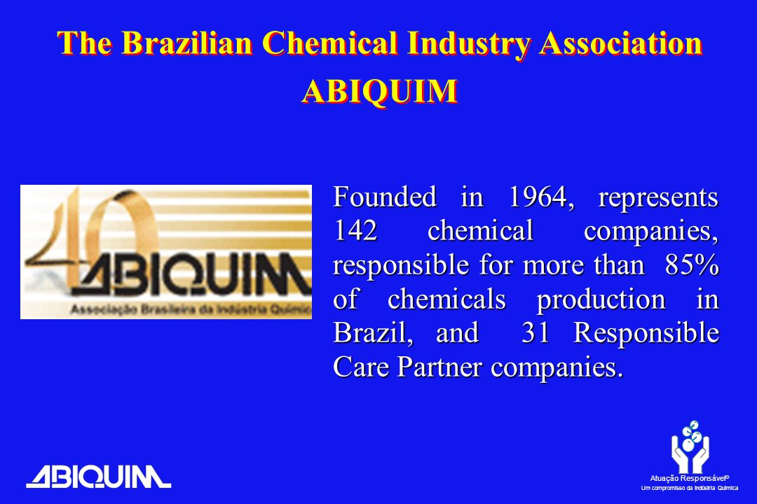 Atuação Responsável ® Um compromisso da Indústria Química The Brazilian Chemical Industry Association ABIQUIM Founded in 1964, represents 142 chemical companies, responsible for more than 85% of chemicals production in Brazil, and 31 Responsible Care Partner companies.