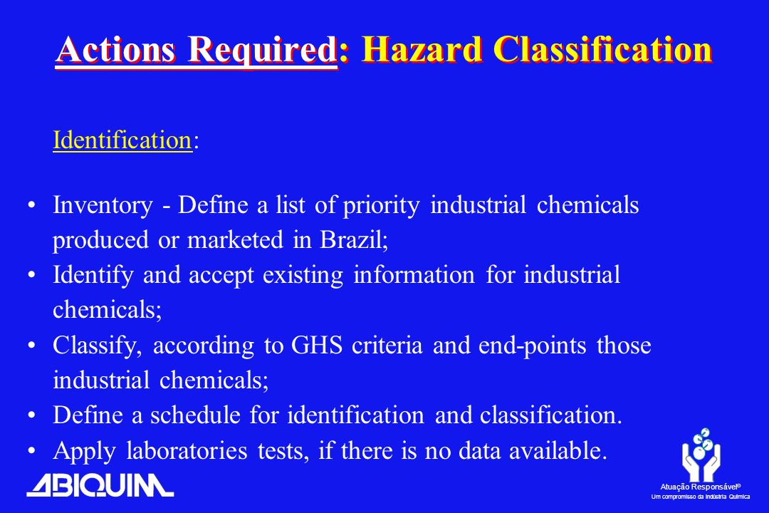 Atuação Responsável ® Um compromisso da Indústria Química Identification: Inventory - Define a list of priority industrial chemicals produced or marketed in Brazil; Identify and accept existing information for industrial chemicals; Classify, according to GHS criteria and end-points those industrial chemicals; Define a schedule for identification and classification.