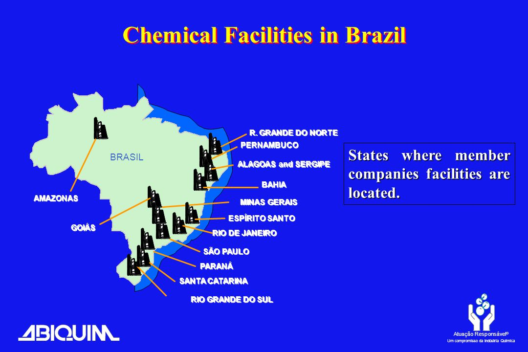 Atuação Responsável ® Um compromisso da Indústria Química BAHIA RIO DE JANEIRO SÃO PAULO RIO GRANDE DO SUL BRASIL ALAGOAS and SERGIPE MINAS GERAIS AMAZONAS ESPÍRITO SANTO SANTA CATARINA PARANÁ States where member companies facilities are located.