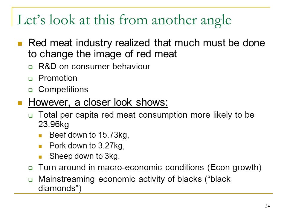 34 Lets look at this from another angle Red meat industry realized that much must be done to change the image of red meat R&D on consumer behaviour Promotion Competitions However, a closer look shows: Total per capita red meat consumption more likely to be 23.96kg Beef down to 15.73kg, Pork down to 3.27kg, Sheep down to 3kg.