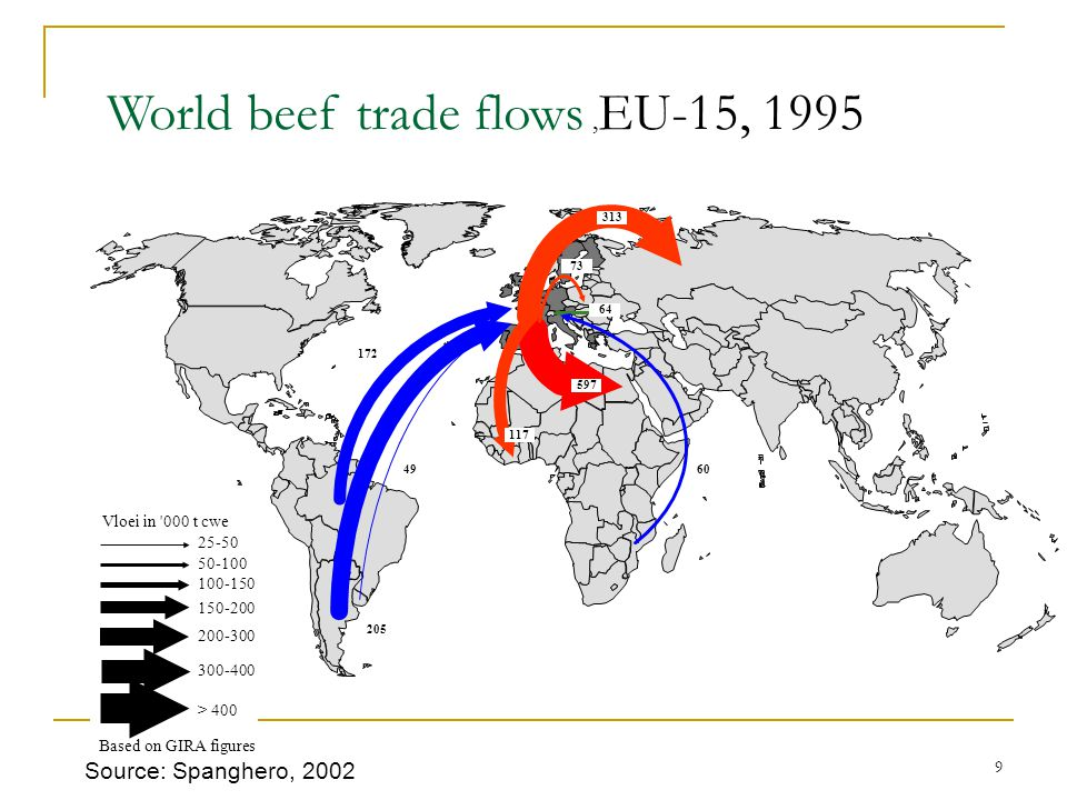 9 World beef trade flows, EU-15, 1995 117 313 73 597 64 205 172 4960 25-50 50-100 100-150 150-200 200-300 300-400 > 400 Vloei in 000 t cwe Based on GIRA figures Source: Spanghero, 2002