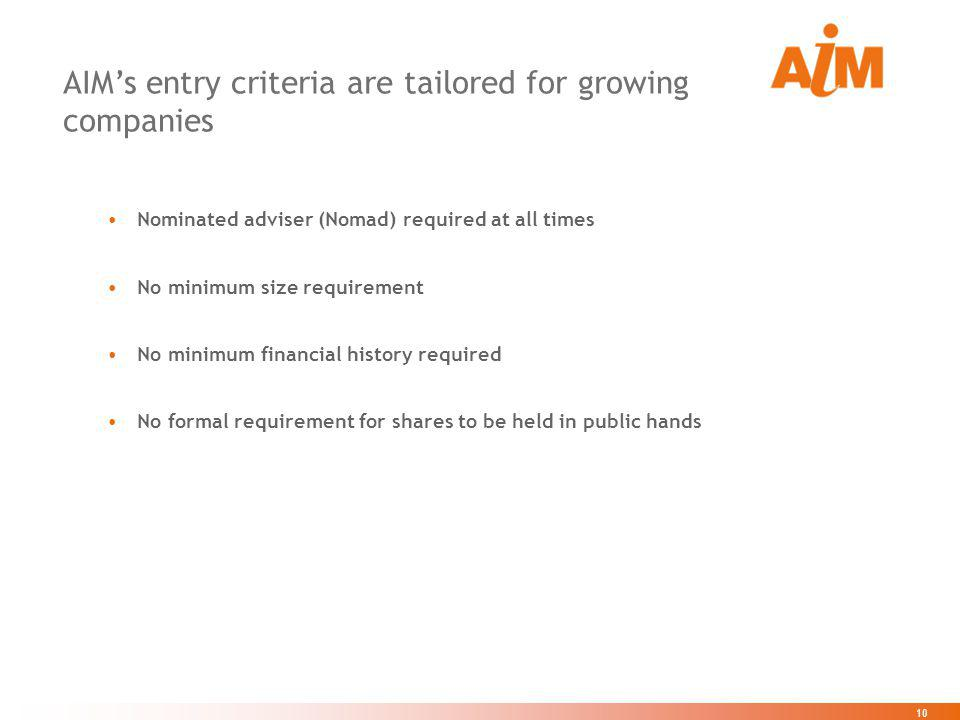 10 AIMs entry criteria are tailored for growing companies Nominated adviser (Nomad) required at all times No minimum size requirement No minimum finan
