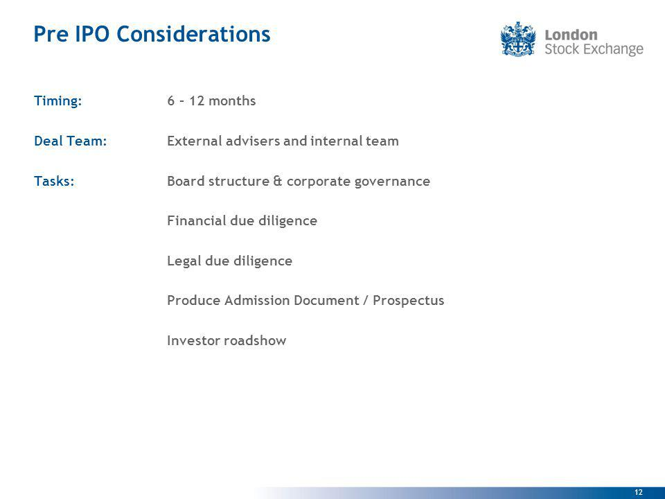 12 Pre IPO Considerations Timing:6 – 12 months Deal Team: External advisers and internal team Tasks: Board structure & corporate governance Financial due diligence Legal due diligence Produce Admission Document / Prospectus Investor roadshow