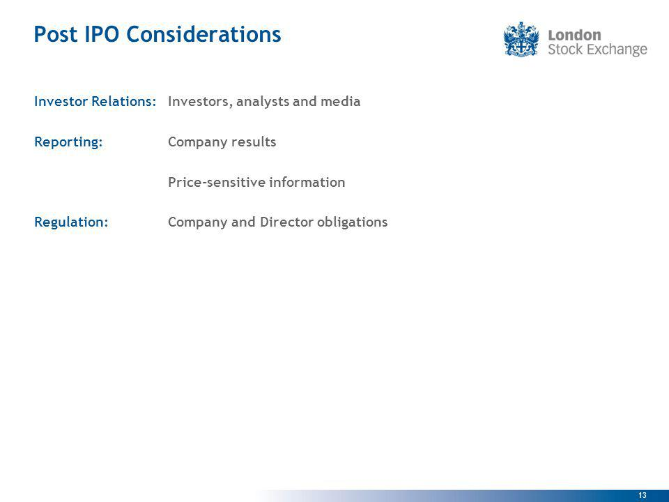 13 Post IPO Considerations Investor Relations:Investors, analysts and media Reporting:Company results Price-sensitive information Regulation:Company and Director obligations
