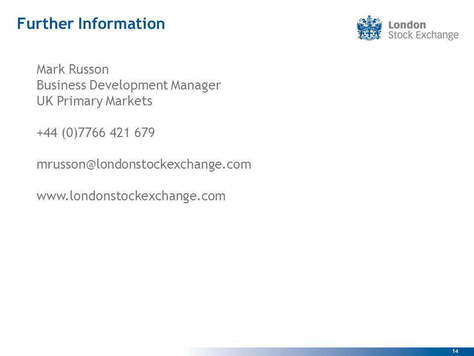 14 Further Information Mark Russon Business Development Manager UK Primary Markets +44 (0)7766 421 679 mrusson@londonstockexchange.com www.londonstock