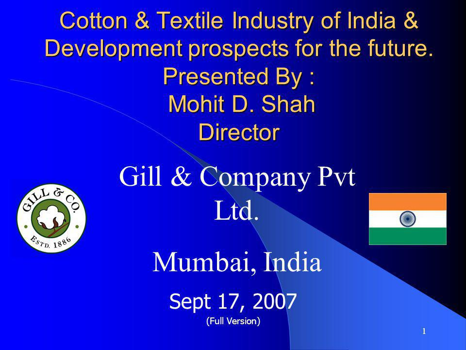 1 Cotton & Textile Industry of India & Development prospects for the future. Presented By : Mohit D. Shah Director Sept 17, 2007 (Full Version) Gill &