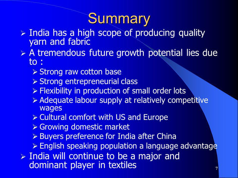 7 Summary India has a high scope of producing quality yarn and fabric A tremendous future growth potential lies due to : Strong raw cotton base Strong entrepreneurial class Flexibility in production of small order lots Adequate labour supply at relatively competitive wages Cultural comfort with US and Europe Growing domestic market Buyers preference for India after China English speaking population a language advantage India will continue to be a major and dominant player in textiles