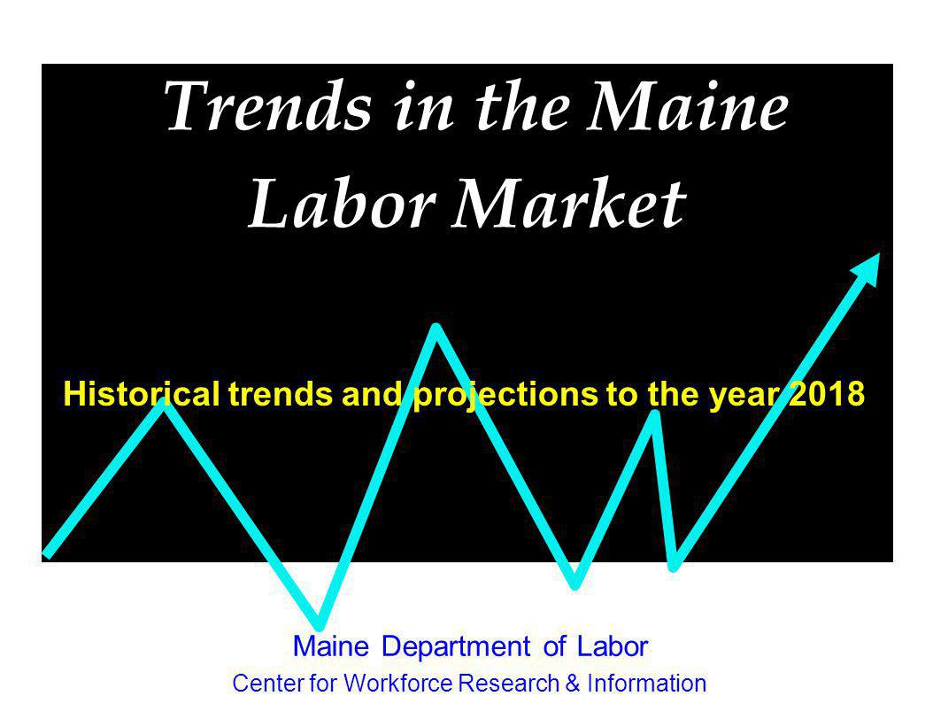 Trends in the Maine Labor Market Historical trends and projections to the year 2018 Maine Department of Labor Center for Workforce Research & Informat