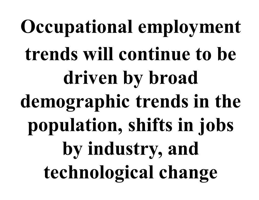 Occupational employment trends will continue to be driven by broad demographic trends in the population, shifts in jobs by industry, and technological