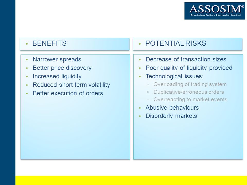 BENEFITS Narrower spreads Better price discovery Increased liquidity Reduced short term volatility Better execution of orders Narrower spreads Better price discovery Increased liquidity Reduced short term volatility Better execution of orders POTENTIAL RISKS Decrease of transaction sizes Poor quality of liquidity provided Technological issues: Overloading of trading system Duplicative/erroneous orders Overreacting to market events Abusive behaviours Disorderly markets Decrease of transaction sizes Poor quality of liquidity provided Technological issues: Overloading of trading system Duplicative/erroneous orders Overreacting to market events Abusive behaviours Disorderly markets