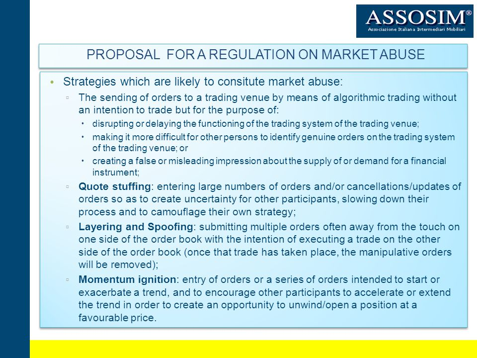 PROPOSAL FOR A REGULATION ON MARKET ABUSE Strategies which are likely to consitute market abuse: The sending of orders to a trading venue by means of algorithmic trading without an intention to trade but for the purpose of: disrupting or delaying the functioning of the trading system of the trading venue; making it more difficult for other persons to identify genuine orders on the trading system of the trading venue; or creating a false or misleading impression about the supply of or demand for a financial instrument; Quote stuffing: entering large numbers of orders and/or cancellations/updates of orders so as to create uncertainty for other participants, slowing down their process and to camouflage their own strategy; Layering and Spoofing: submitting multiple orders often away from the touch on one side of the order book with the intention of executing a trade on the other side of the order book (once that trade has taken place, the manipulative orders will be removed); Momentum ignition: entry of orders or a series of orders intended to start or exacerbate a trend, and to encourage other participants to accelerate or extend the trend in order to create an opportunity to unwind/open a position at a favourable price.