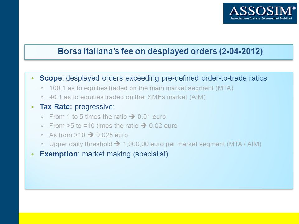 Borsa Italianas fee on desplayed orders (2-04-2012) Scope: desplayed orders exceeding pre-defined order-to-trade ratios 100:1 as to equities traded on the main market segment (MTA) 40:1 as to equities traded on thei SMEs market (AIM) Tax Rate: progressive: From 1 to 5 times the ratio 0.01 euro From >5 to =10 times the ratio 0.02 euro As from >10 0.025 euro Upper daily threshold 1,000,00 euro per market segment (MTA / AIM) Exemption: market making (specialist) Scope: desplayed orders exceeding pre-defined order-to-trade ratios 100:1 as to equities traded on the main market segment (MTA) 40:1 as to equities traded on thei SMEs market (AIM) Tax Rate: progressive: From 1 to 5 times the ratio 0.01 euro From >5 to =10 times the ratio 0.02 euro As from >10 0.025 euro Upper daily threshold 1,000,00 euro per market segment (MTA / AIM) Exemption: market making (specialist)