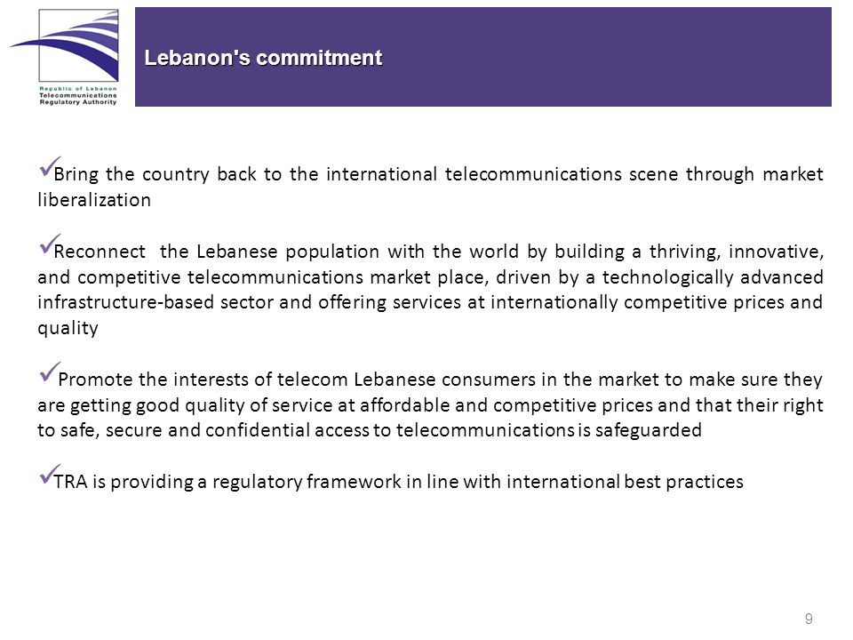 9 Lebanon s commitment Bring the country back to the international telecommunications scene through market liberalization Reconnect the Lebanese population with the world by building a thriving, innovative, and competitive telecommunications market place, driven by a technologically advanced infrastructure-based sector and offering services at internationally competitive prices and quality Promote the interests of telecom Lebanese consumers in the market to make sure they are getting good quality of service at affordable and competitive prices and that their right to safe, secure and confidential access to telecommunications is safeguarded TRA is providing a regulatory framework in line with international best practices