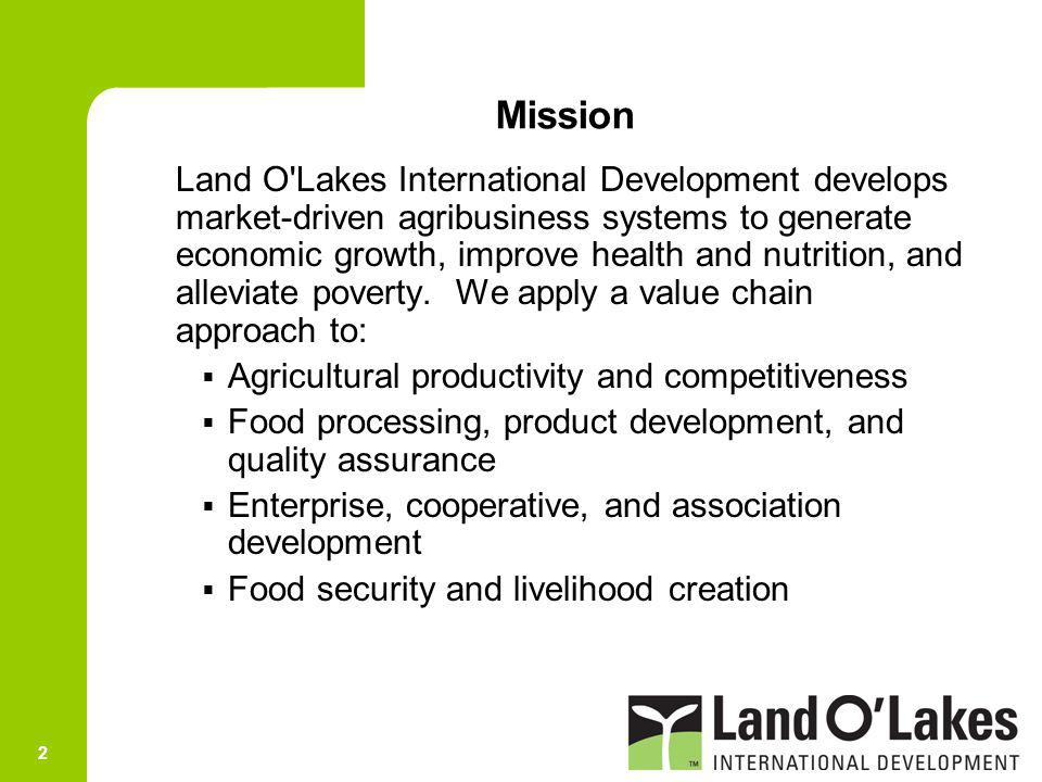 2 Mission Land O'Lakes International Development develops market-driven agribusiness systems to generate economic growth, improve health and nutrition