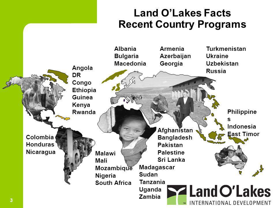 3 Land OLakes Facts Recent Country Programs ArmeniaTurkmenistan AzerbaijanUkraine Georgia Uzbekistan Russia Angola DR Congo Ethiopia Guinea Kenya Rwan