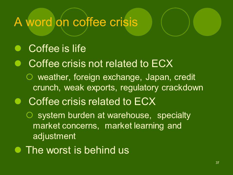 A word on coffee crisis Coffee is life Coffee crisis not related to ECX weather, foreign exchange, Japan, credit crunch, weak exports, regulatory crackdown Coffee crisis related to ECX system burden at warehouse, specialty market concerns, market learning and adjustment The worst is behind us 37