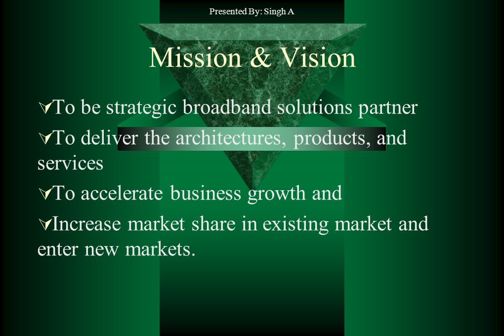 Presented By: Singh A Mission & Vision To be strategic broadband solutions partner To deliver the architectures, products, and services To accelerate