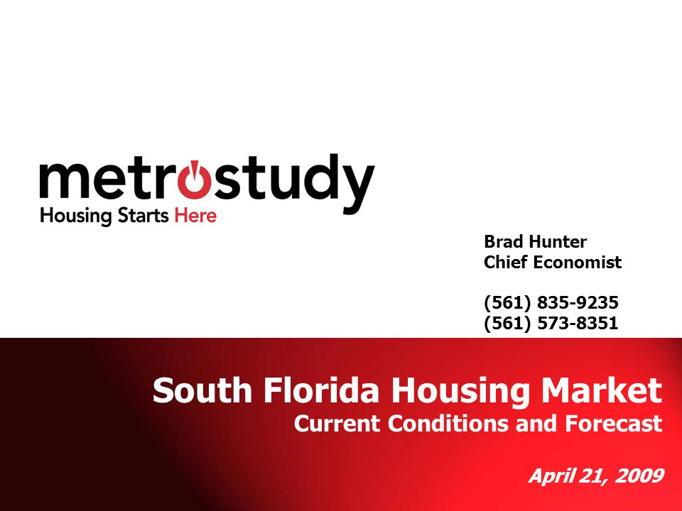 Metrostudy Brad Hunter (561) 573-8351 Brad Hunter Chief Economist (561) 835-9235 (561) 573-8351 South Florida Housing Market Current Conditions and Forecast April 21, 2009
