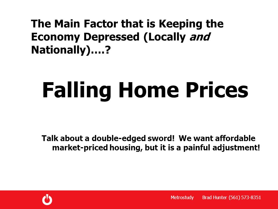 Metrostudy Brad Hunter (561) 573-8351 The Main Factor that is Keeping the Economy Depressed (Locally and Nationally)…..
