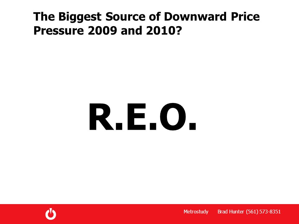 Metrostudy Brad Hunter (561) 573-8351 The Biggest Source of Downward Price Pressure 2009 and 2010? R.E.O.