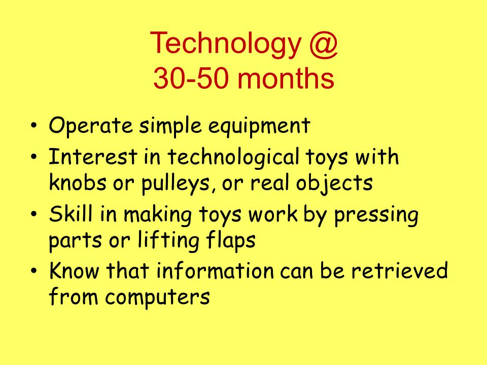 Technology @ 30-50 months Operate simple equipment Interest in technological toys with knobs or pulleys, or real objects Skill in making toys work by pressing parts or lifting flaps Know that information can be retrieved from computers