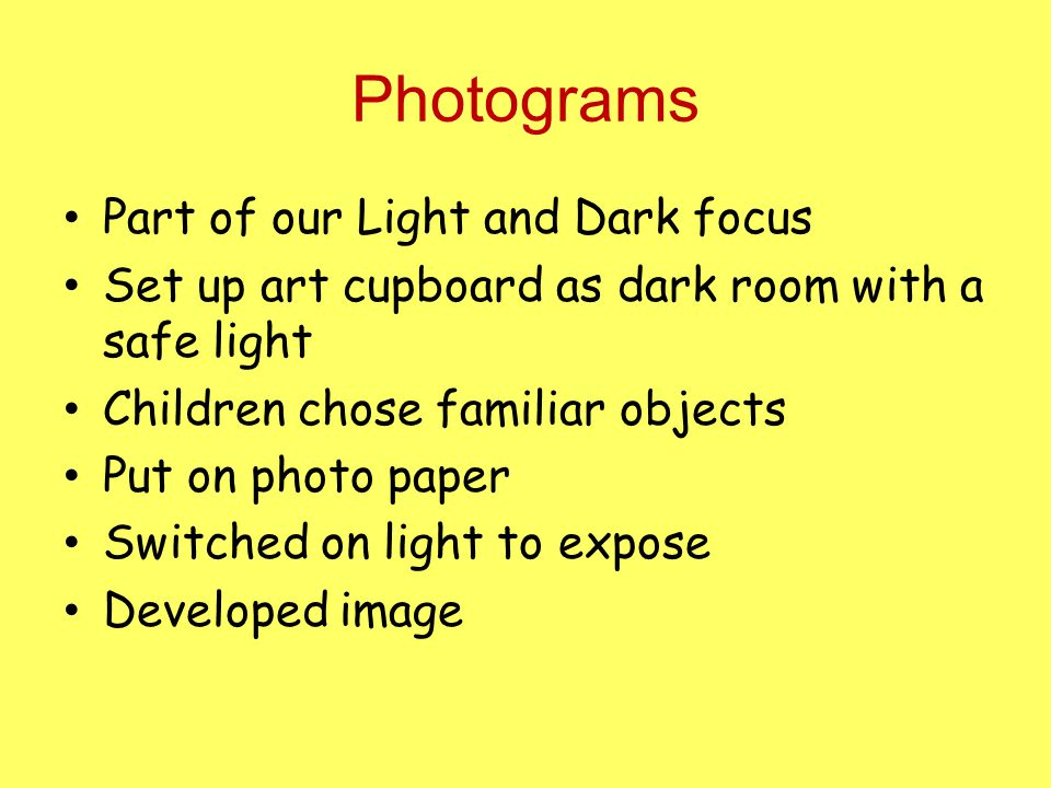 Photograms Part of our Light and Dark focus Set up art cupboard as dark room with a safe light Children chose familiar objects Put on photo paper Switched on light to expose Developed image