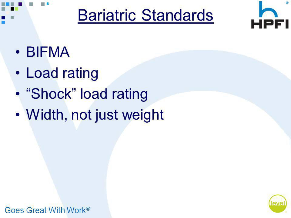 Goes Great With Work ® Bariatric Standards BIFMA Load rating Shock load rating Width, not just weight
