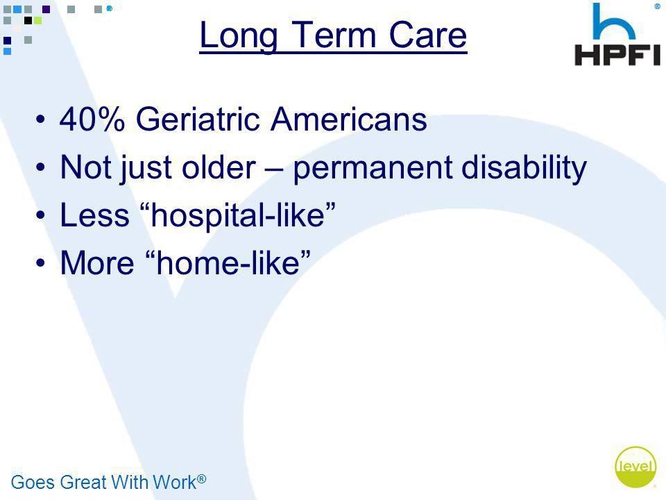 Goes Great With Work ® Long Term Care 40% Geriatric Americans Not just older – permanent disability Less hospital-like More home-like