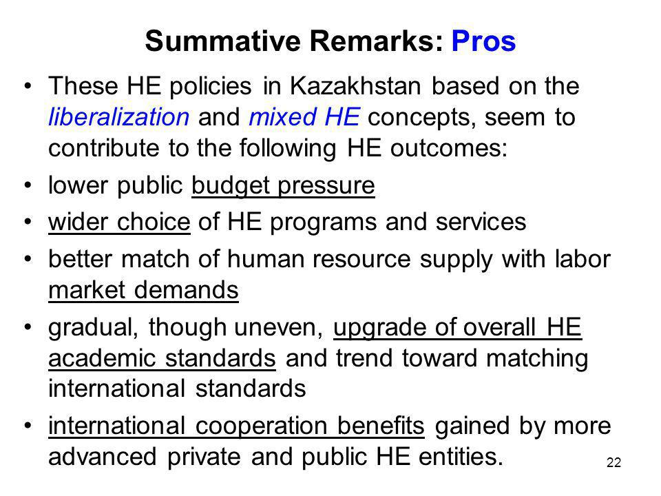 22 Summative Remarks: Pros These HE policies in Kazakhstan based on the liberalization and mixed HE concepts, seem to contribute to the following HE outcomes: lower public budget pressure wider choice of HE programs and services better match of human resource supply with labor market demands gradual, though uneven, upgrade of overall HE academic standards and trend toward matching international standards international cooperation benefits gained by more advanced private and public HE entities.