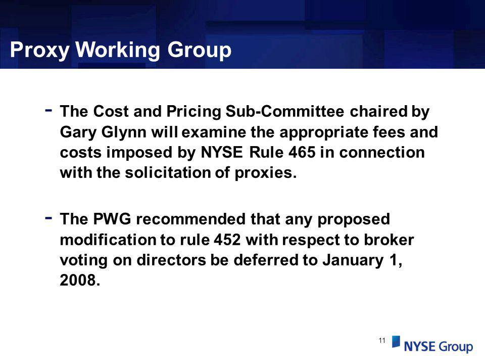 11 Proxy Working Group - The Cost and Pricing Sub-Committee chaired by Gary Glynn will examine the appropriate fees and costs imposed by NYSE Rule 465 in connection with the solicitation of proxies.