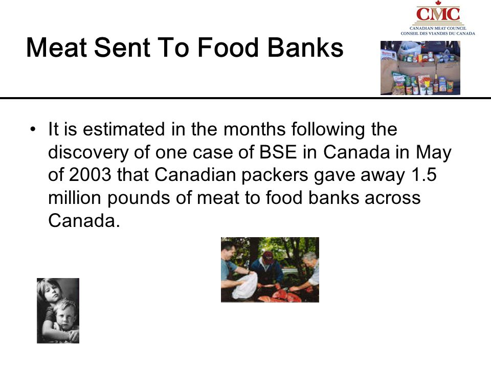 Meat Sent To Food Banks It is estimated in the months following the discovery of one case of BSE in Canada in May of 2003 that Canadian packers gave away 1.5 million pounds of meat to food banks across Canada.