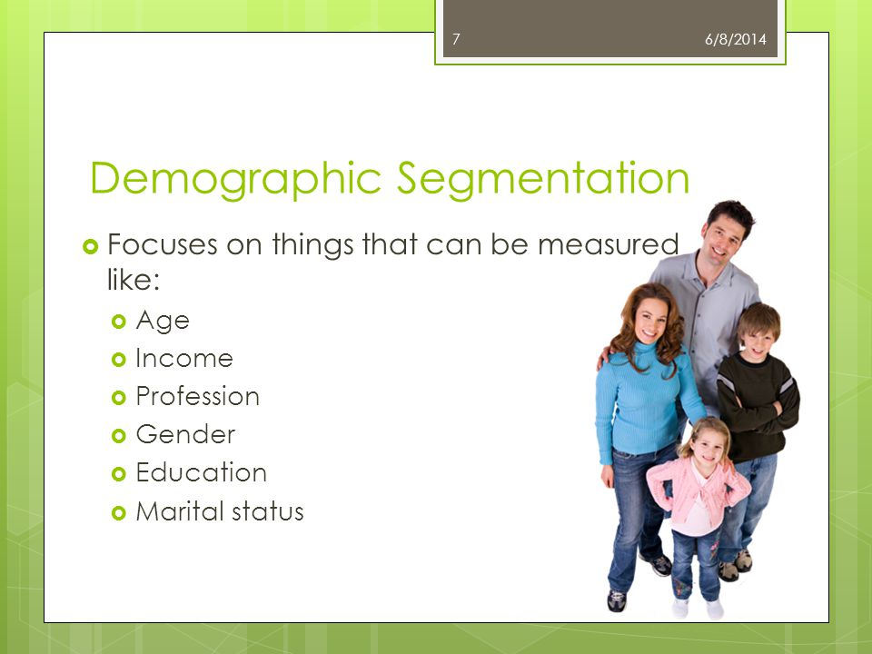 Demographic Segmentation Focuses on things that can be measured like: Age Income Profession Gender Education Marital status 6/8/20147