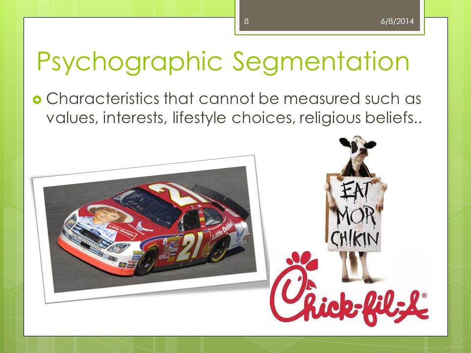 Psychographic Segmentation Characteristics that cannot be measured such as values, interests, lifestyle choices, religious beliefs.. 6/8/20148
