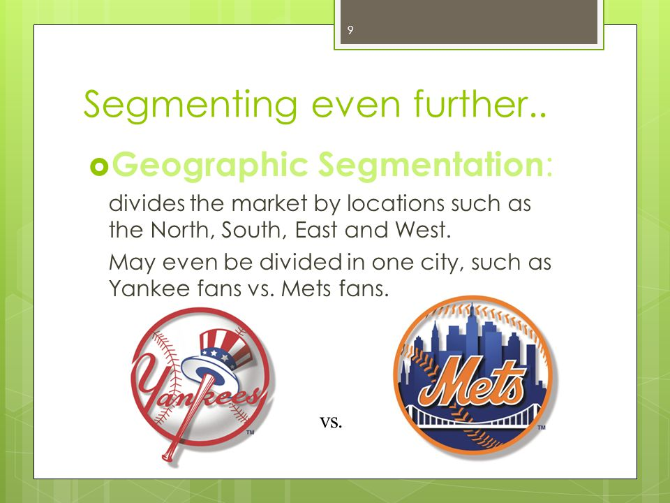 Segmenting even further.. Geographic Segmentation : divides the market by locations such as the North, South, East and West. May even be divided in on