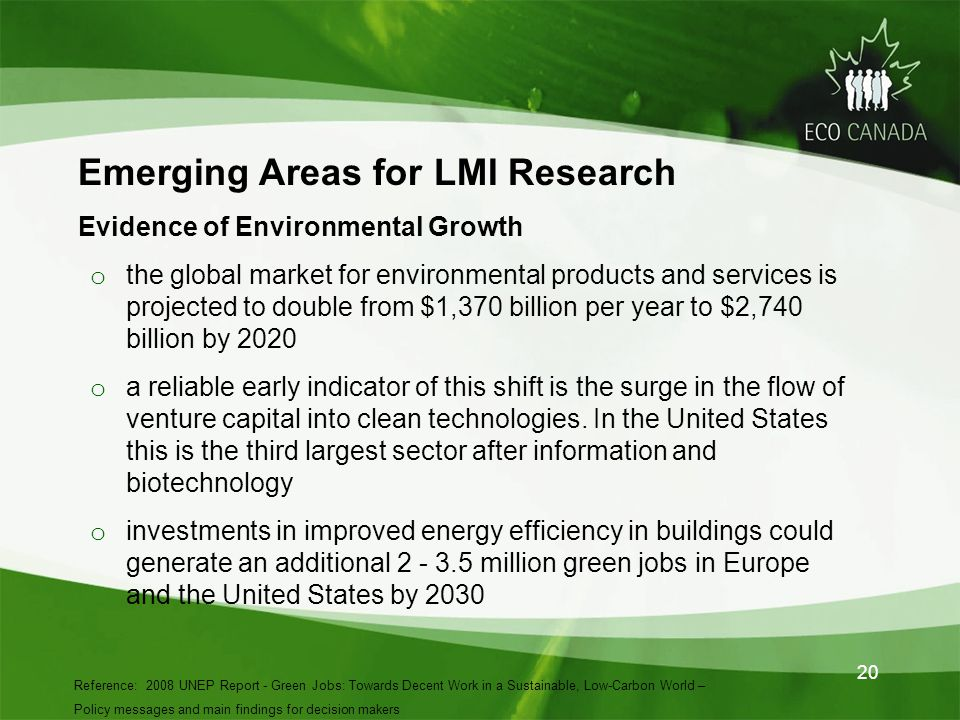 Emerging Areas for LMI Research Evidence of Environmental Growth o the global market for environmental products and services is projected to double from $1,370 billion per year to $2,740 billion by 2020 o a reliable early indicator of this shift is the surge in the flow of venture capital into clean technologies.
