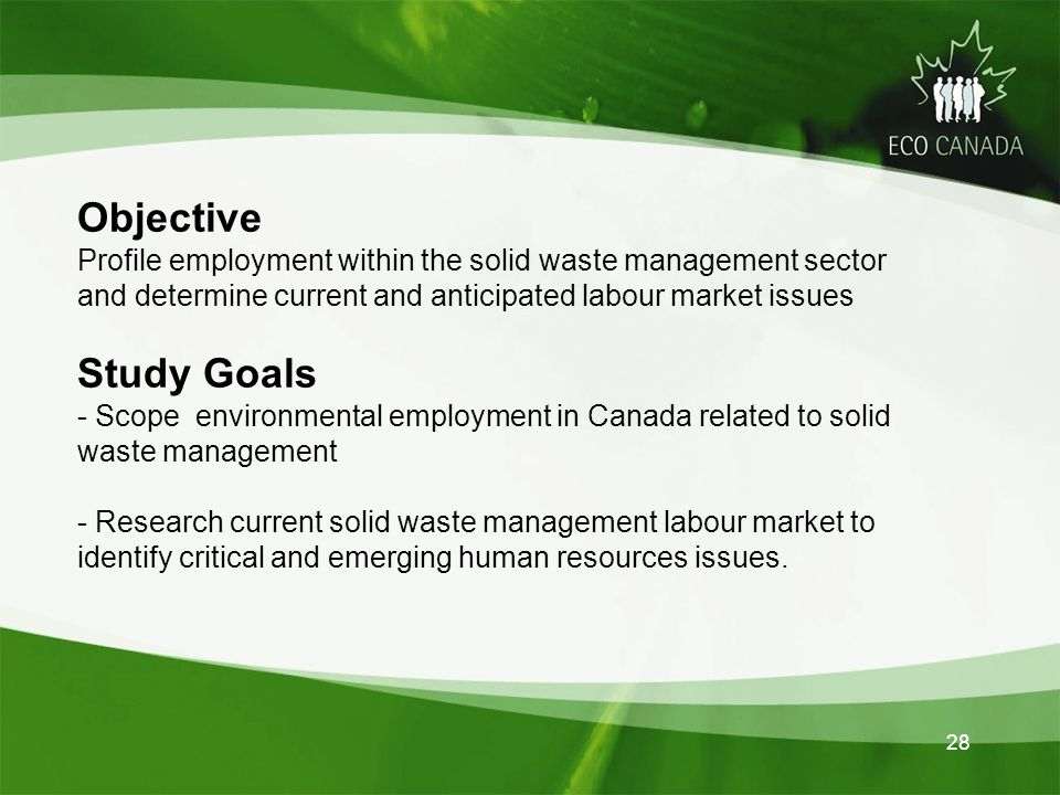 o Objective Profile employment within the solid waste management sector and determine current and anticipated labour market issues Study Goals - Scope environmental employment in Canada related to solid waste management - Research current solid waste management labour market to identify critical and emerging human resources issues.
