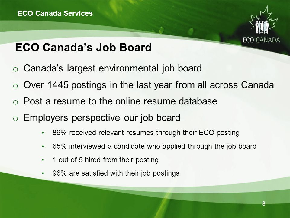 8 ECO Canadas Job Board o Canadas largest environmental job board o Over 1445 postings in the last year from all across Canada o Post a resume to the online resume database o Employers perspective our job board 86% received relevant resumes through their ECO posting 65% interviewed a candidate who applied through the job board 1 out of 5 hired from their posting 96% are satisfied with their job postings ECO Canada Services