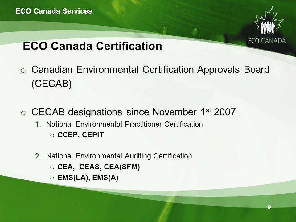 ECO Canada Certification o Canadian Environmental Certification Approvals Board (CECAB) o CECAB designations since November 1 st 2007 1.National Environmental Practitioner Certification o CCEP, CEPIT 2.National Environmental Auditing Certification o CEA, CEAS, CEA(SFM) o EMS(LA), EMS(A) ECO Canada Services 9