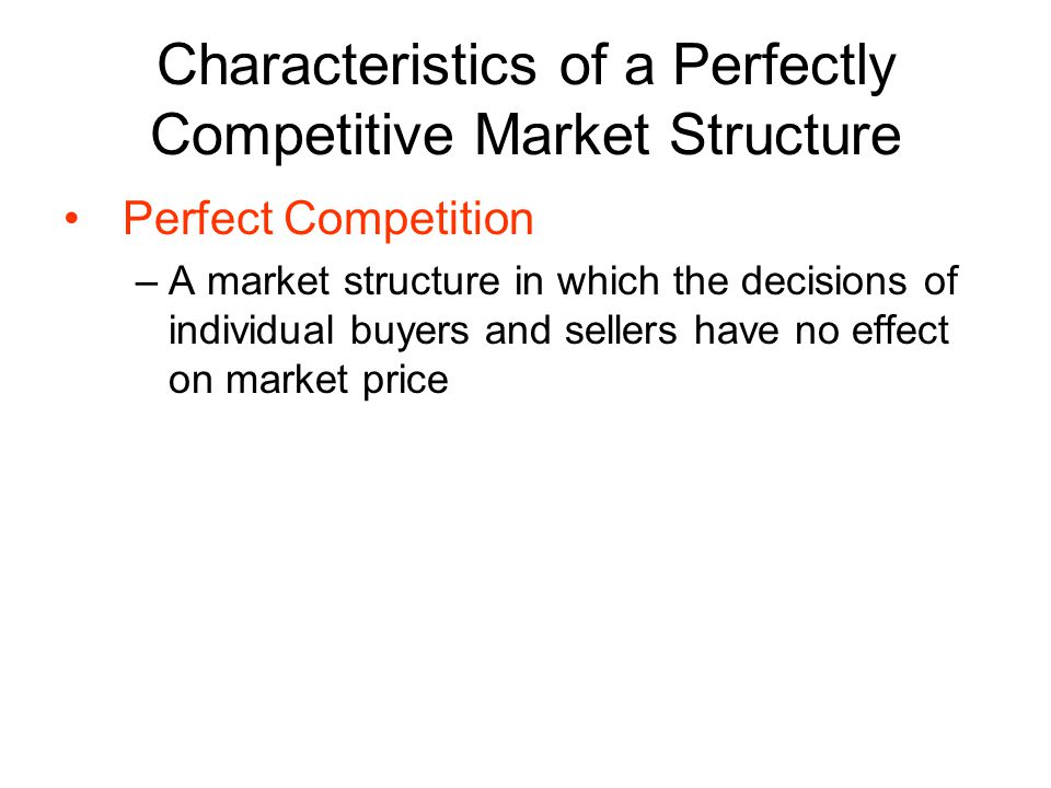 Characteristics of a Perfectly Competitive Market Structure Perfect Competition –A market structure in which the decisions of individual buyers and sellers have no effect on market price