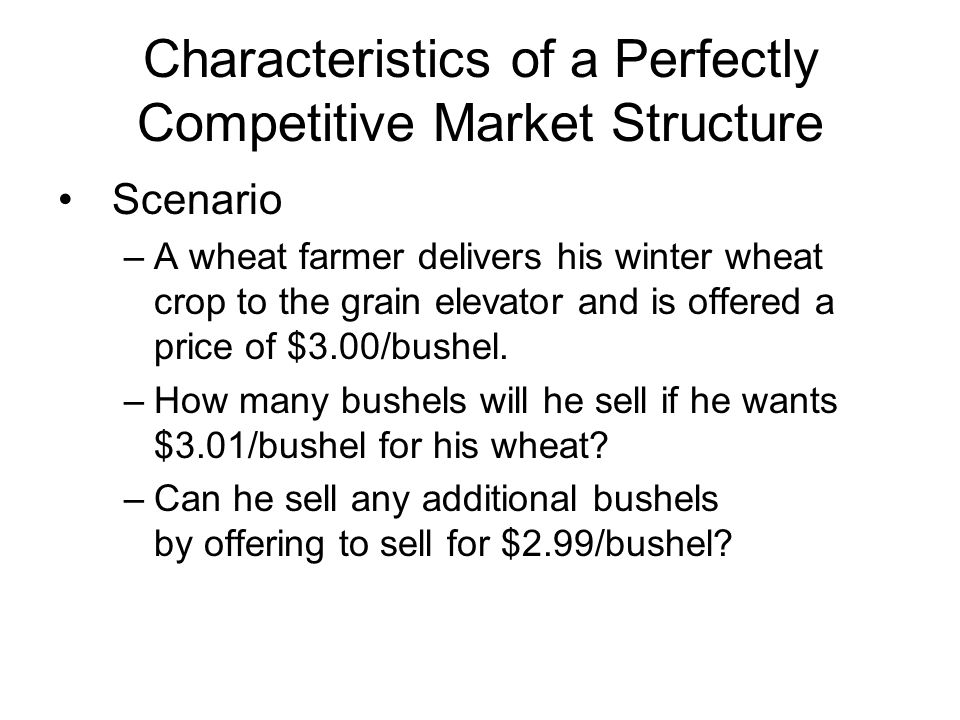 Characteristics of a Perfectly Competitive Market Structure Scenario –A wheat farmer delivers his winter wheat crop to the grain elevator and is offered a price of $3.00/bushel.