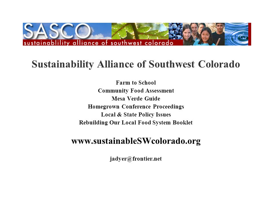 SASCO Sustainability Alliance of Southwest Colorado Farm to School Community Food Assessment Mesa Verde Guide Homegrown Conference Proceedings Local & State Policy Issues Rebuilding Our Local Food System Booklet www.sustainableSWcolorado.org jadyer@frontier.net