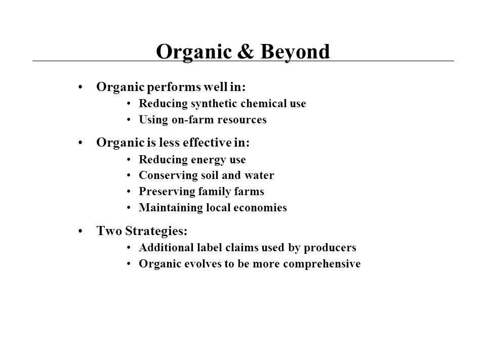 Organic & Beyond Organic performs well in: Reducing synthetic chemical use Using on-farm resources Organic is less effective in: Reducing energy use Conserving soil and water Preserving family farms Maintaining local economies Two Strategies: Additional label claims used by producers Organic evolves to be more comprehensive