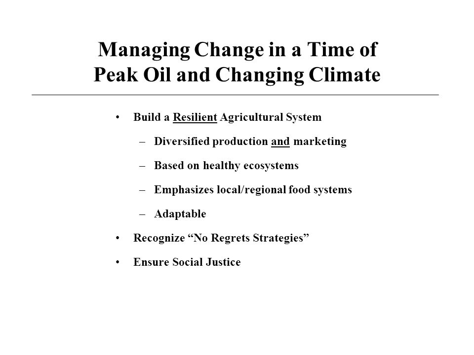 Managing Change in a Time of Peak Oil and Changing Climate Build a Resilient Agricultural System –Diversified production and marketing –Based on healthy ecosystems –Emphasizes local/regional food systems –Adaptable Recognize No Regrets Strategies Ensure Social Justice